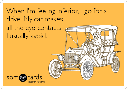 someecards.com - When I'm feeling inferior, I go for a drive. My car makes all the eye contacts I usually avoid.
