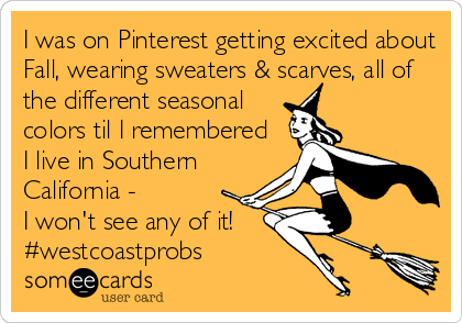 someecards.com - I was on Pinterest getting excited about Fall, wearing sweaters & scarves, all of the different seasonal colors til I remembered I live in Southern California - I won't see any of it! #westcoastprobs