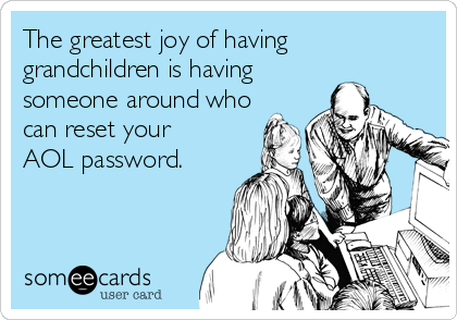 someecards.com - The greatest joy of having grandchildren is having someone around who can reset your AOL password.