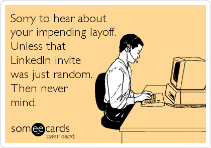 someecards.com - Sorry to hear about your impending layoff. Unless that LinkedIn invite was just random. Then never mind.