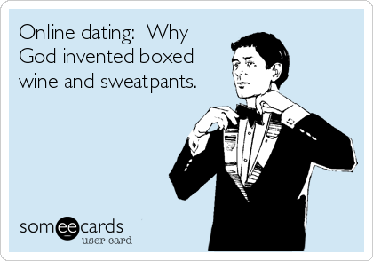 someecards.com - Online dating: Why God invented boxed wine and sweatpants.