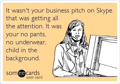 someecards.com - It wasn't your business pitch on Skype that was getting all the attention. It was your no pants, no underwear, child in the background.