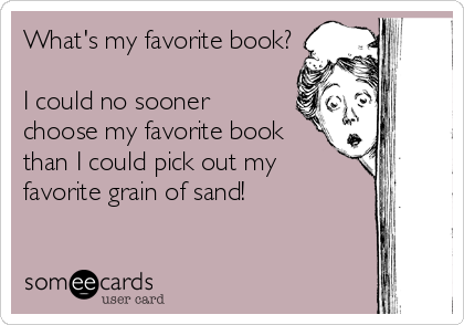 someecards.com - What's my favorite book? I could no sooner choose my favorite book than I could pick out my favorite grain of sand!