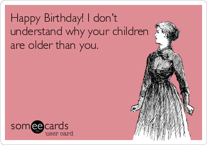 Happy Birthday! I don't understand why your children are older than you., birthday ecard