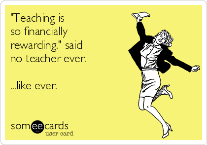 Funny Teacher Week Ecard: 'Teaching is so financially rewarding.' said no teacher ever. ...like ever.
