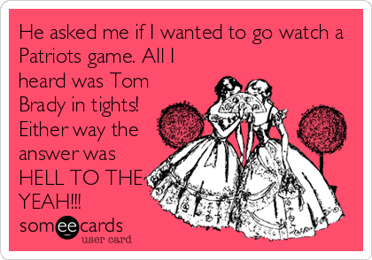 someecards.com - He asked me if I wanted to go watch a Patriots game. All I heard was Tom Brady in tights! Either way the answer was HELL TO THE