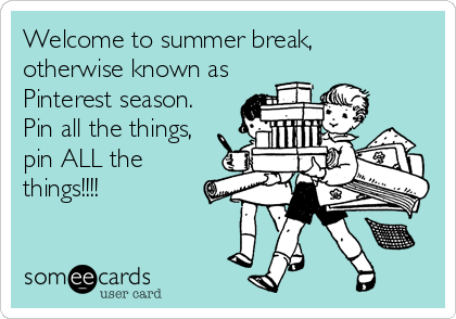 someecards.com - Welcome to summer break, otherwise known as Pinterest season. Pin all the things, pin ALL the things!!!!
