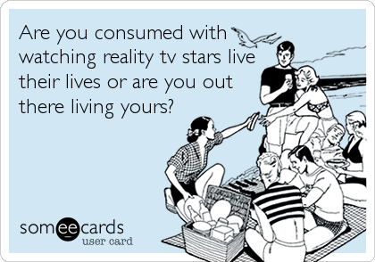 someecards.com - Are you consumed with watching reality tv stars live their lives or are you out there living yours?