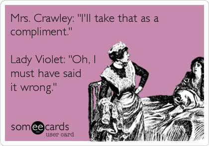 someecards.com - Mrs. Crawley: