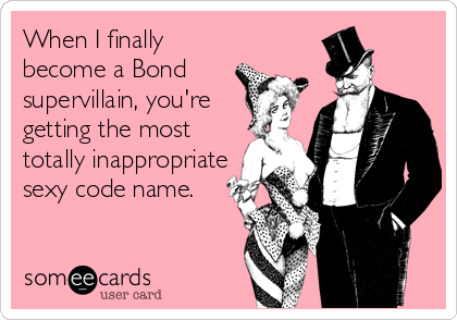 someecards.com - When I finally become a Bond supervillain, you're getting the most totally inappropriate sexy code name.