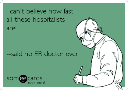 someecards.com - I can't believe how fast<br />all these hospitalists<br />are!<br /><br /><br />--said no ER doctor ever