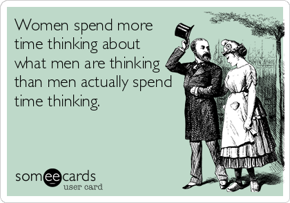 someecards.com - Women spend more time thinking about what men are thinking than men actually spend time thinking.