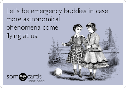 someecards.com - Let's be emergency buddies in case more astronomical phenomena come flying at us.
