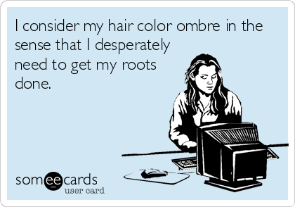 someecards.com - I consider my hair color ombre in the sense that I desperately need to get my roots done.
