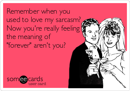 someecards.com - Remember when you used to love my sarcasm? Now you're really feeling the meaning of , 2013, beckycharms, San Diego, greeting cards, note cards, illustration, humor, sarcasm,