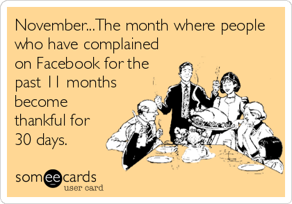 Funny Seasonal Ecard: November...The month where people who have complained on Facebook for the past 11 months become thankful for 30 days.