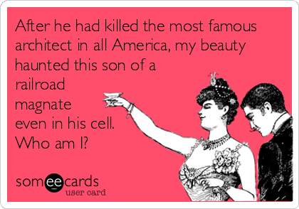 someecards.com - After he had killed the most famous architect in all America, my beauty haunted this son of a railroad magnate even in his cell. Who am I?