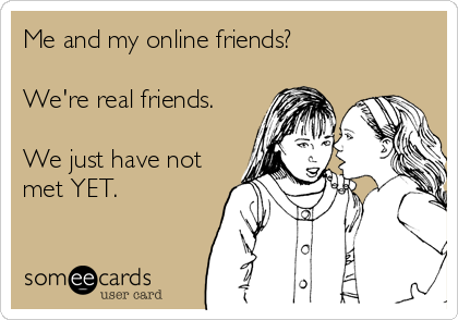 someecards.com - Me and my online friends? We're real friends. We just have not met YET.