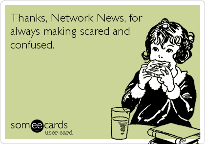 Funny TV Ecard: Thanks, Network News, for always making scared and confused.