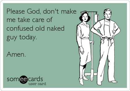 someecards.com - Please God, don't make me take care of confused old naked guy today. Amen.