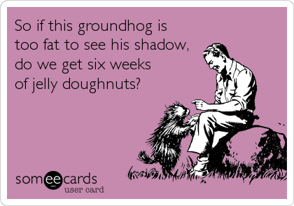 someecards.com - So if this groundhog is too fat to see his shadow,do we get six weeks of jelly doughnuts?