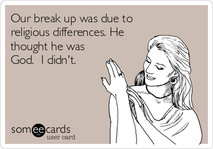 someecards.com - Our break up was due to religious differences. He thought he was God. I didn't.