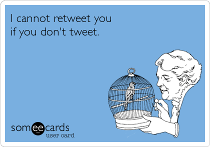 someecards.com - I cannot retweet you if you don't tweet.