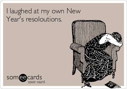 someecards.com - I laughed at my own New Year's resoloutions.