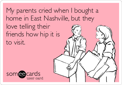 someecards.com - My parents cried when I bought a home in East Nashville, but they love telling their friends how hip it is to visit.