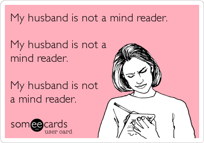 someecards.com - My husband is not a mind reader. My husband is not a mind reader. My husband is not a mind reader.