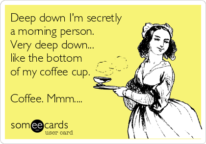 someecards.com - Deep down I'm secretly a morning person. Very deep down... like the bottom of my coffee cup. Coffee. Mmm....