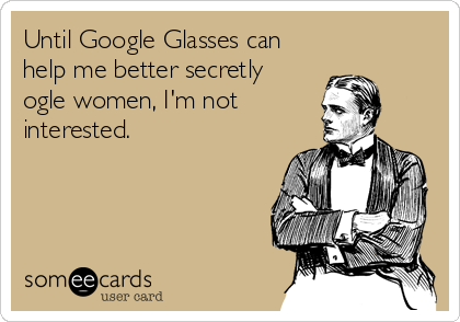 someecards.com - Until Google Glasses can help me better secretly ogle women, I'm not interested.