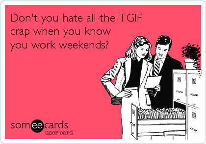 someecards.com - Don't you hate all the TGIF crap when you know you work weekends?
