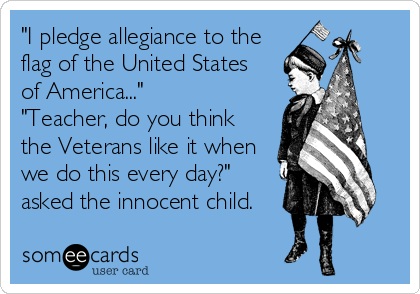 Funny Teacher Week Ecard: 'I pledge allegiance to the flag of the United States of America...' 'Teacher, do you think the Veterans like it when we do this every day?' asked the innocent child.