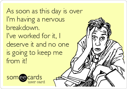 Funny Workplace Ecard: As soon as this day is over I'm having a nervous breakdown. I've worked for it, I deserve it and no one is going to keep me from it!