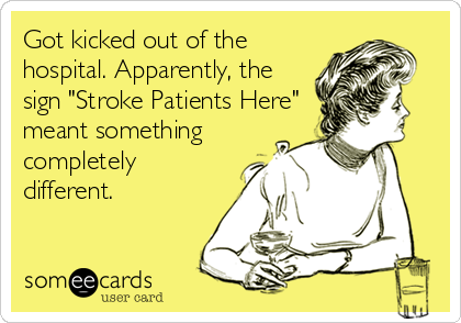 Funny Confession Ecard: Got kicked out of the hospital. Apparently, the sign 'Stroke Patients Here' meant something completely different.