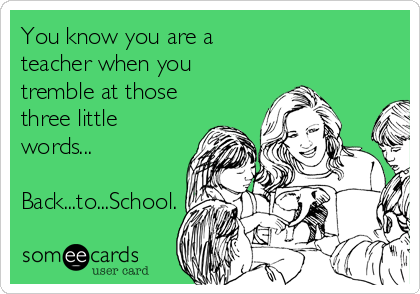 Funny Teacher Week Ecard: You know you are a teacher when you tremble at those three little words... Back...to...School.