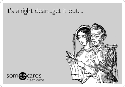 Funny Confession Ecard: It's alright dear....get it out....