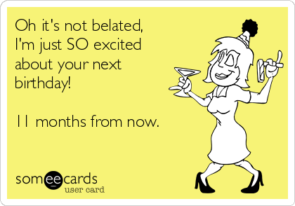 Oh it's not belated, I'm so excited about your birthday! 11 months from now, birthday ecard