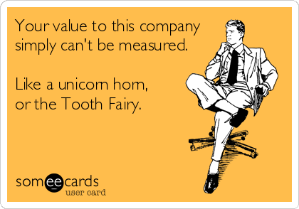 someecards.com - Your value to this company simply can't be measured. Like a unicorn horn, or the Tooth Fairy.