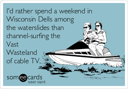 someecards.com - I'd rather spend a weekend in Wisconsin Dells among the waterslides than channel-surfing the Vast Wasteland of cable TV.