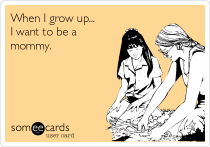 someecards.com - When I grow up... I want to be a mommy.