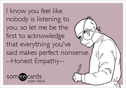 someecards.com - I know you feel like nobody is listening to you, so let me be the first to acknowledge that everything you've said makes perfect nonsense.