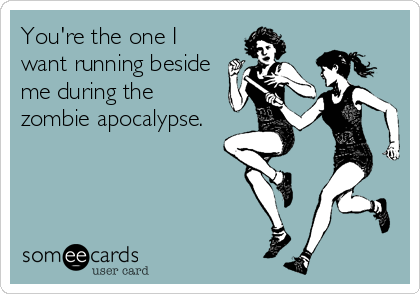 Funny Flirting Ecard: You're the one I want running beside me during the zombie apocalypse.