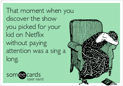 someecards.com - That moment when you discover the show you picked for your kid on Netflix without paying attention was a sing a long.