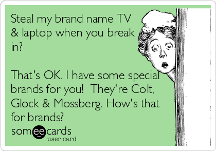someecards.com - Steal my brand name TV & laptop when you break in? That's OK. I have some special brands for you! They're Colt, Glock & Mossberg. How's that for brands?