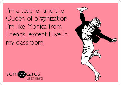 someecards.com - I'm a teacher and the Queen of organization. I'm like Monica from Friends, except I live in my classroom.
