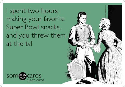 Funny Super Bowl Sunday Ecard: I spent two hours making your favorite Super Bowl snacks, and you threw them at the tv!