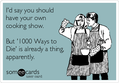 someecards.com - I'd say you should have your own cooking show. But '1000 Ways to Die' is already a thing, apparently.