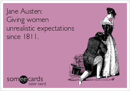Funny Confession Ecard: Jane Austen: Giving women unrealistic expectations since 1811.